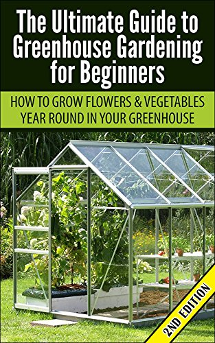 Greenhouse Gardening For Beginners 2nd Edition: How To Grow Flowers And  Vegetables Year Round