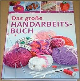 Das Große Handarbeitsbuch Filzen Sticken Nähen Häkeln Stricken