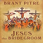 Jesus the Bridegroom: The Greatest Love Story Ever Told | Brant Pitre