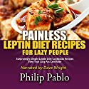Painless Leptin Diet Recipes for Lazy People: Surprisingly Simple Leptin Diet Cookbook Recipes Even Your Lazy Ass Can Cook Audiobook by Phillip Pablo Narrated by Dave Wright