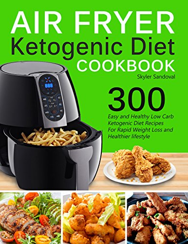 Air Fryer Ketogenic Diet Cookbook: 300 Easy and Healthy Low Carb Ketogenic Diet Recipes For Rapid Weight Loss And Healthier Lifestyle by Skyler Sandoval