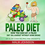 Paleo Diet: How You Can Eat a Paleo Diet on a Budget Without Going Broke: 25 Slow Cook Recipes and Desserts   Malik Johnson