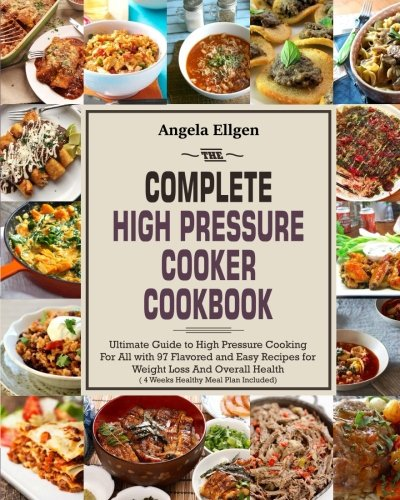 The Complete High Pressure Cooker Cookbook: Ultimate Guide to High Pressure Cooking For All with 97 Flavored and Easy Recipes for Weight Loss And Overall Health( 4 Weeks Healthy Meal Plan Included)