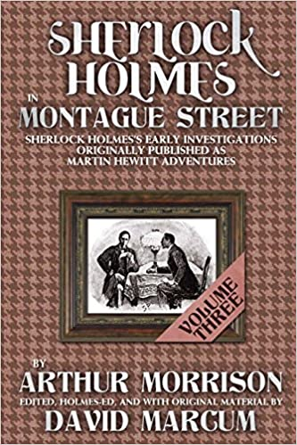 Sherlock Holmes in Montague Street: Volume 3: Sherlock Holmes Early Investigations Originally Published as Martin Hewitt Adventures
