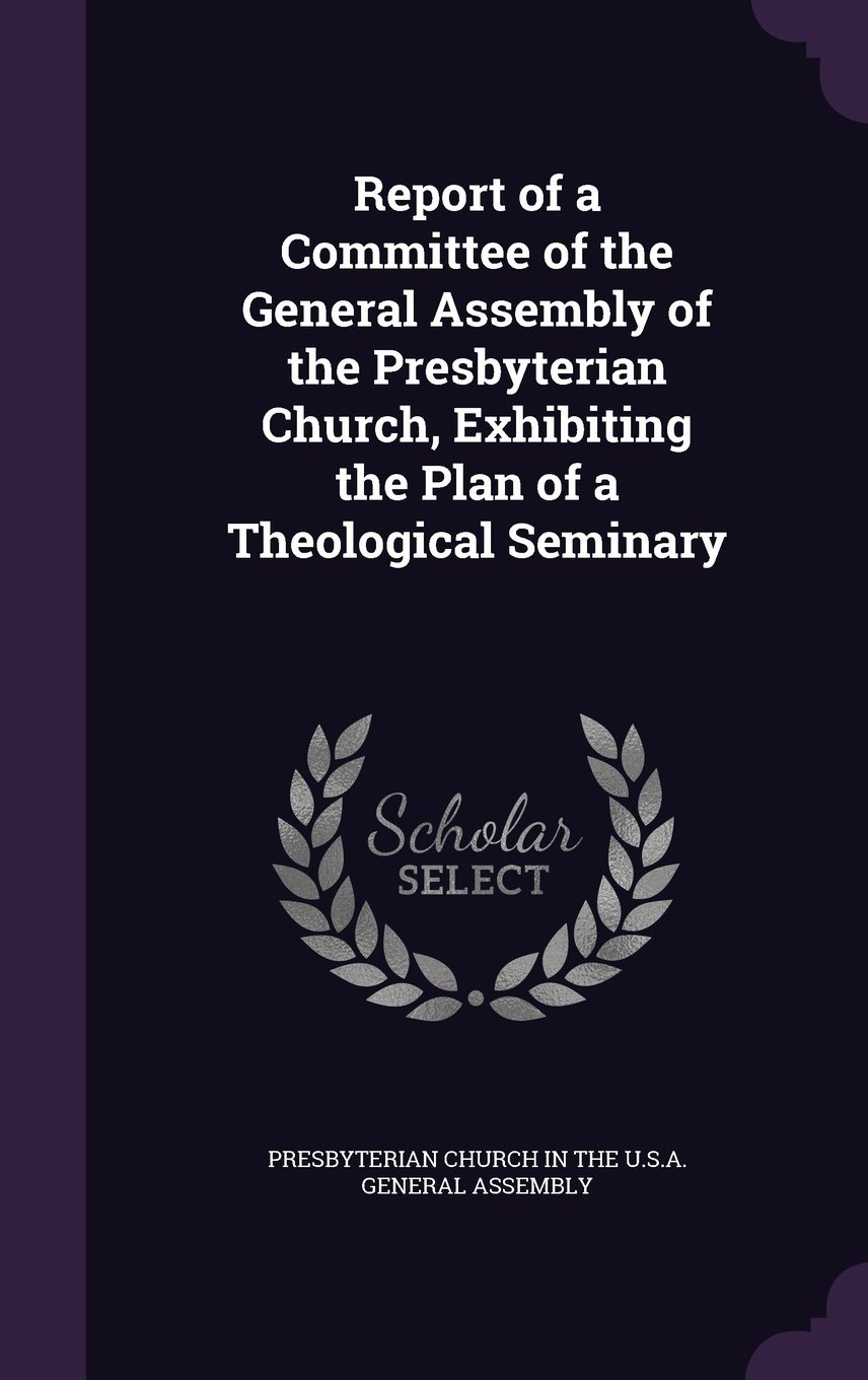 Download Report of a Committee of the General Assembly of the Presbyterian Church, Exhibiting the Plan of a Theological Seminary pdf epub