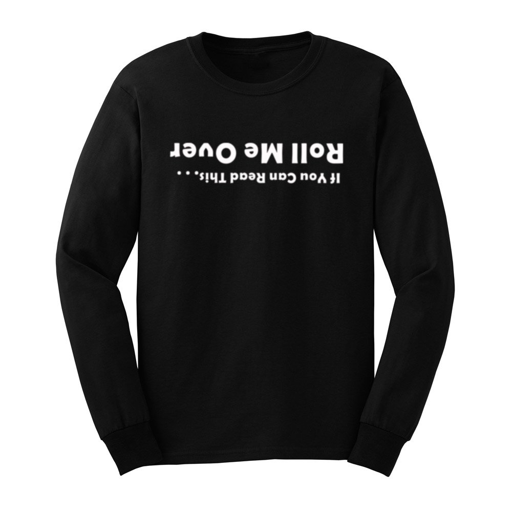 Loo Show S If You Can Read This Roll Me Over Funny T Shirts Tee