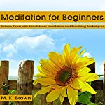 Meditation for Beginners: Relieve Stress with Mindfulness Meditation and Breathing Techniques | M. K. Brown
