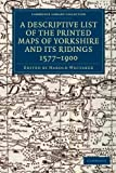 A Descriptive List of the Printed Maps of Yorkshire and Its Ridings, 1577-1900, , 1108058825