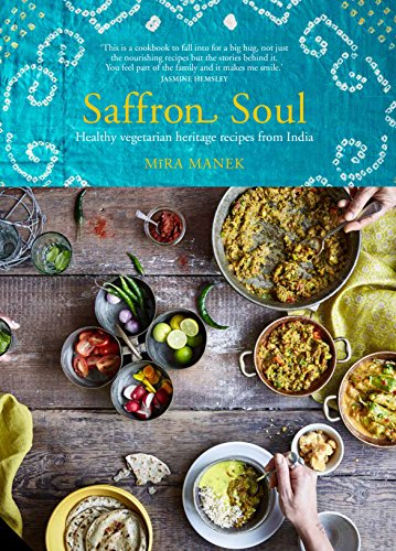 Saffron Soul: Healthy, vegetarian heritage recipes from India (Soul Of An Indian)