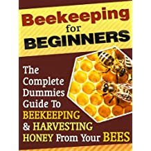 Beekeeping For Beginners: A Dummies Guide To Raising Bees, Apiculture, Healthy Bees And Harvesting Honey From Your Own Bee Hive
