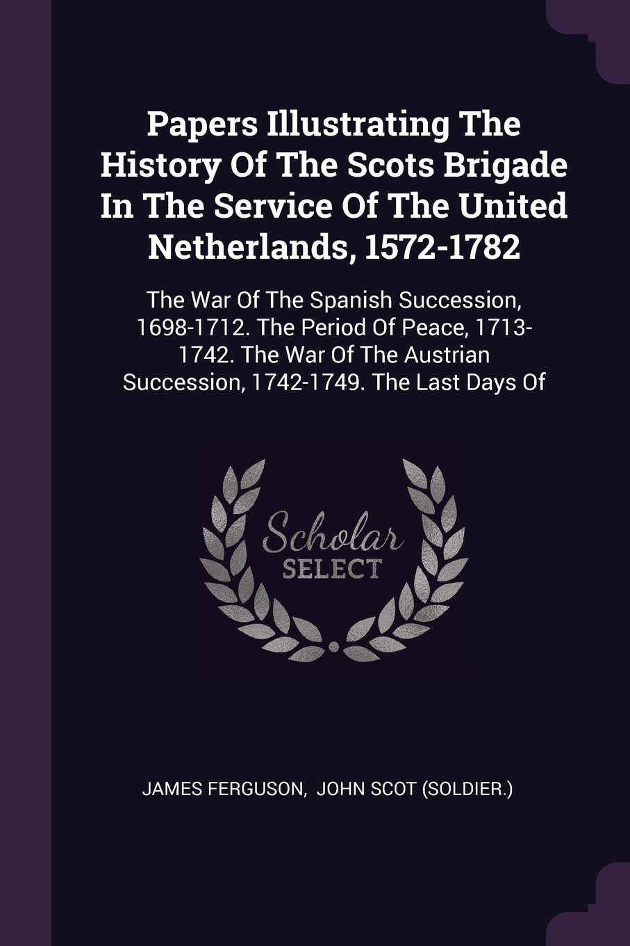 Read Online Papers Illustrating The History Of The Scots Brigade In The Service Of The United Netherlands, 1572-1782: The War Of The Spanish Succession, ... Succession, 1742-1749. The Last Days Of PDF