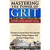 Mastering the Power of Grit: Strategies, Tactics, and Tools from the Heroes of Tenacity, Resilience, and Guts: Timeless Lessons from the Legends of Making Things Happen and Getting Things Done