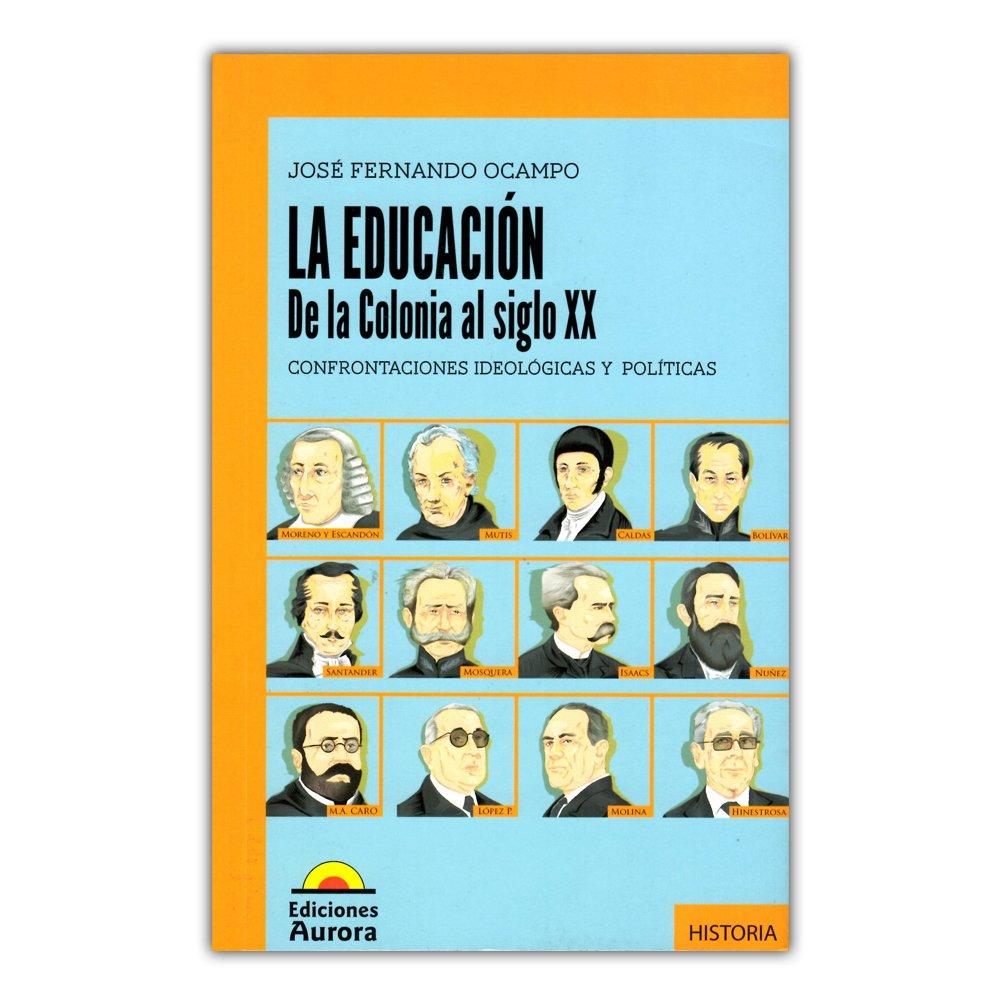 La educación: de la colonia al siglo XX. Confrontaciones ideológicas y políticas: JOSE FERNANDO OCAMPO: 9789589136942: Amazon.com: Books