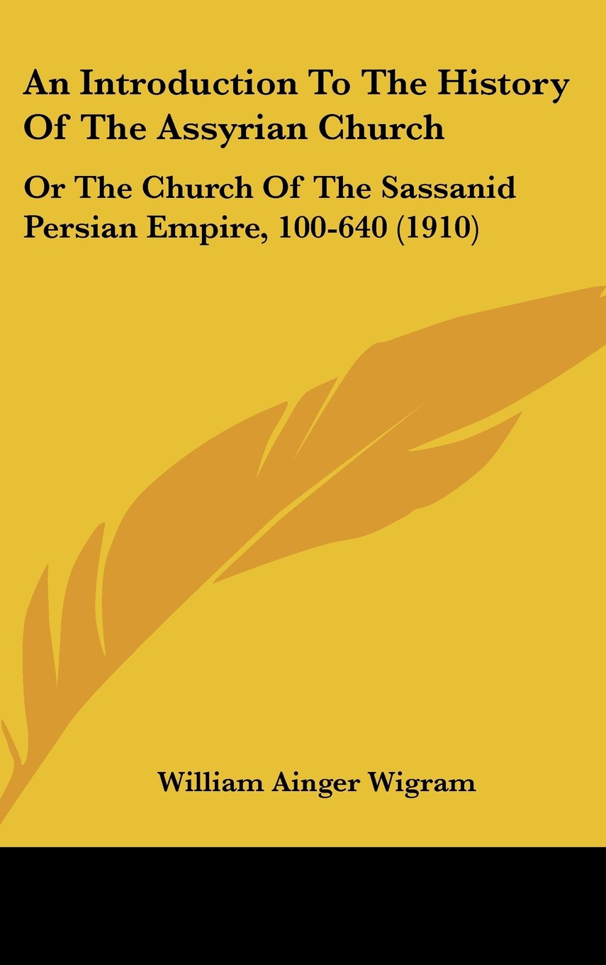 Read Online An Introduction To The History Of The Assyrian Church: Or The Church Of The Sassanid Persian Empire, 100-640 (1910) pdf