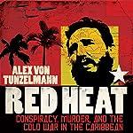 Red Heat: Conspiracy, Murder, and the Cold War in the Caribbean | Alex von Tunzelmann