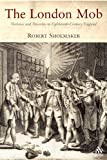 The London Mob : Violence and Disorder in Eighteenth-Century England, Shoemaker, Robert B., 1852855576
