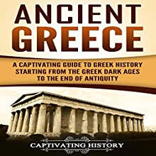 Ancient Greece: A Captivating Guide to Greek History Starting from the Greek Dark Ages to the End of Antiquity Audiobook by Captivating History Narrated by Duke Holm