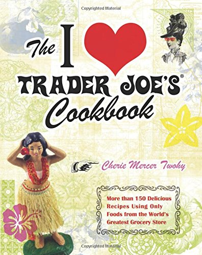 the-i-love-trader-joes-cookbook-150-delicious-recipes-using-only-foods-from-the-worlds-greatest-groc