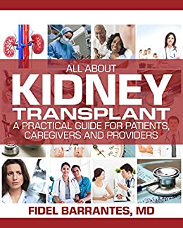 All About Kidney Transplant. A practical guide for patients, caregivers and providers.: Fidel Barrantes M.D.