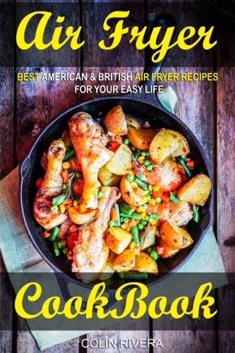 Air Fryer Cookbook: Best American & British Air Fryer Recipes for your Easy Life by Mr Colin Rivera