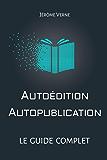 Autoédition, autopublication: Le guide complet