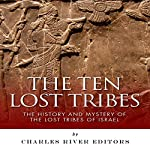 The Ten Lost Tribes: The History and Mystery of the Lost Tribes of Israel |  Charles River Editors