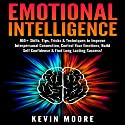 Emotional Intelligence: 100+ Skills, Tips, Tricks & Techniques to Improve Interpersonal Connection, Control Your Emotions, Build Self Confidence & Find Long Lasting Success! Audiobook by Kevin Moore Narrated by Dave Wright