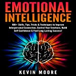 Emotional Intelligence: 100+ Skills, Tips, Tricks & Techniques to Improve Interpersonal Connection, Control Your Emotions, Build Self Confidence & Find Long Lasting Success! | Kevin Moore