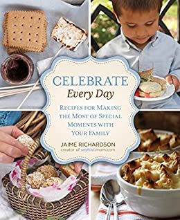Celebrate Every Day: Recipes For Making The Most Of Special Moments With Your Family by [Richardson, Jaime]