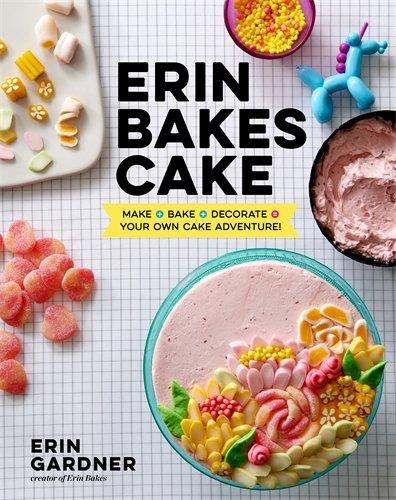 Erin Bakes Cake: Make + Bake + Decorate = Your Own Cake Adventure! by Erin Gardner