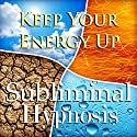 Keep Your Energy Up with Subliminal Affirmations: Increase Endurance & Be Energized, Solfeggio Tones, Binaural Beats, Self Help Meditation Hypnosis Speech by Subliminal Hypnosis Narrated by Joel Thielke