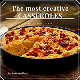 The most creative CASSEROLES : 30 unusual dishes by [Rivera, Brendan]