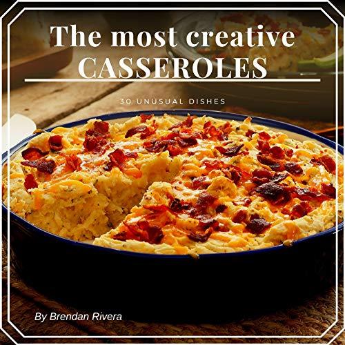 The most creative CASSEROLES : 30 unusual dishes by [Rivera, Brendan]