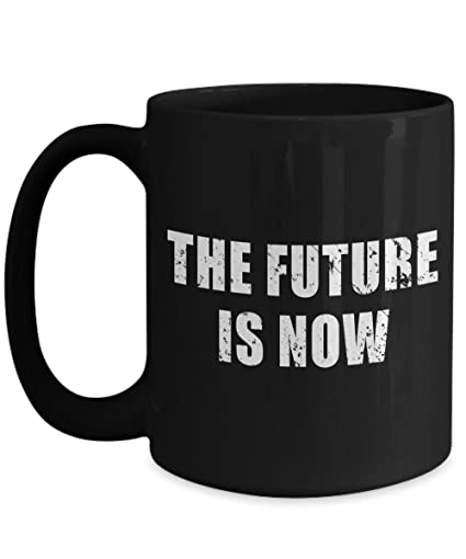 Amazon The Future Is Now Mug Big Acrylic Coffee Holder Black Best The Future Is Now Quote