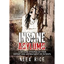 Insane Asylums: A Detailed Synopsis Of Their History And Mistreatment Of Patients (Psychopath, Sociopath, Mental Illness, Personality Disorders, Mental Health, Insanity Book 3)