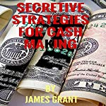 Secretive Strategy for Cash Making: Step by Step Guarantees of Making Cash | James Grant