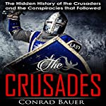 Crusades: The Hidden History of the Crusaders and the Conspiracies That Followed | Conrad Bauer