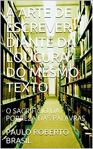A ARTE DE ESCREVER DIANTE DA LOUCURA DO MESMO TEXTO: O SACRIFICIO DA POBREZA DAS PALAVRAS