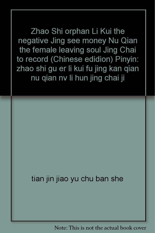 Zhao Shi orphan Li Kui the negative Jing see money Nu Qian the female leaving soul Jing Chai to record (Chinese edidion) Pinyin: zhao shi gu er li kui fu jing kan qian nu qian nv li hun jing chai ji pdf epub