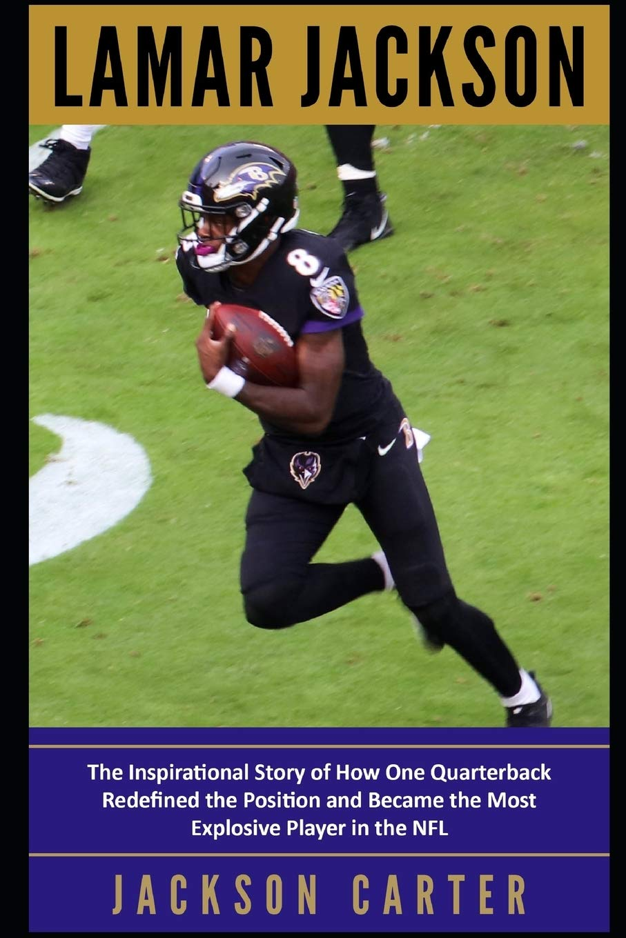 Lamar Jackson The Inspirational Story Of How One Quarterback Redefined The Position And Became The Most Explosive Player In The Nfl Carter Jackson 9781673505450 Amazon Com Books