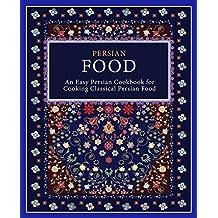 Persian Food: An Easy Persian Cookbook for Cooking Classical Persian Food