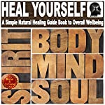 Heal Yourself with Overflowing Health: A Simple Natural Healing Guide Book to Overall Wellbeing: Achieve Robust Health in Mind, Body, and Spirit | Sam Siv