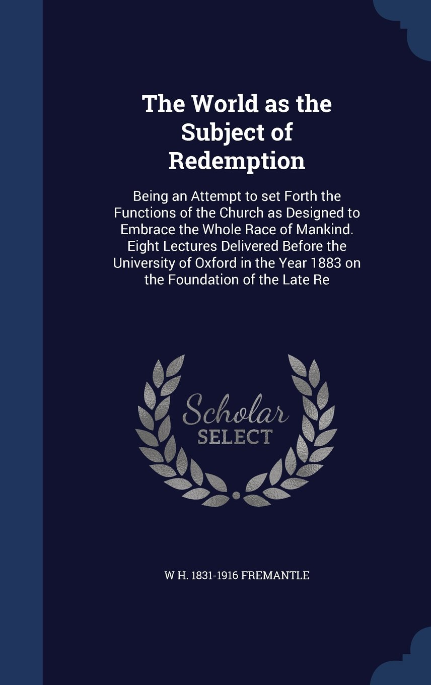 Read Online The World as the Subject of Redemption: Being an Attempt to Set Forth the Functions of the Church as Designed to Embrace the Whole Race of Mankind. ... Year 1883 on the Foundation of the Late Re ebook