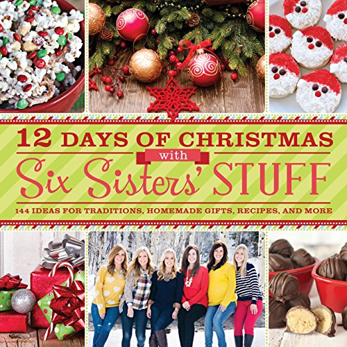 12 Days of Christmas With Six Sisters' Stuff: Recipes, Traditions, Homemade Gifts, and So Much More (Us Sister Day Christmas)