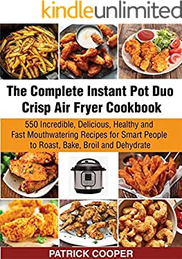 The Complete Instant Pot Duo Crisp Air Fryer Cookbook: 550 Incredible, Delicious, Healthy and Fast Mouthwatering Recipes for Smart People to Roast, Bake, Broil and Dehydrate
