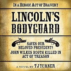 Lincoln's Bodyguard: In a Heroic Act of Bravery Saves Our Beloved President!