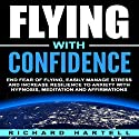 Flying with Confidence: End Fear of Flying, Easily Manage Stress and Increase Resilience to Anxiety with Hypnosis, Meditation and Affirmations Speech by Richard Hartell Narrated by  InnerPeace Productions