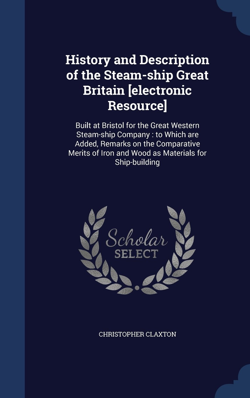 History and Description of the Steam-Ship Great Britain [Electronic Resource]: Built at Bristol for the Great Western Steam-Ship Company: To Which Are ... Iron and Wood as Materials for Ship-Building pdf