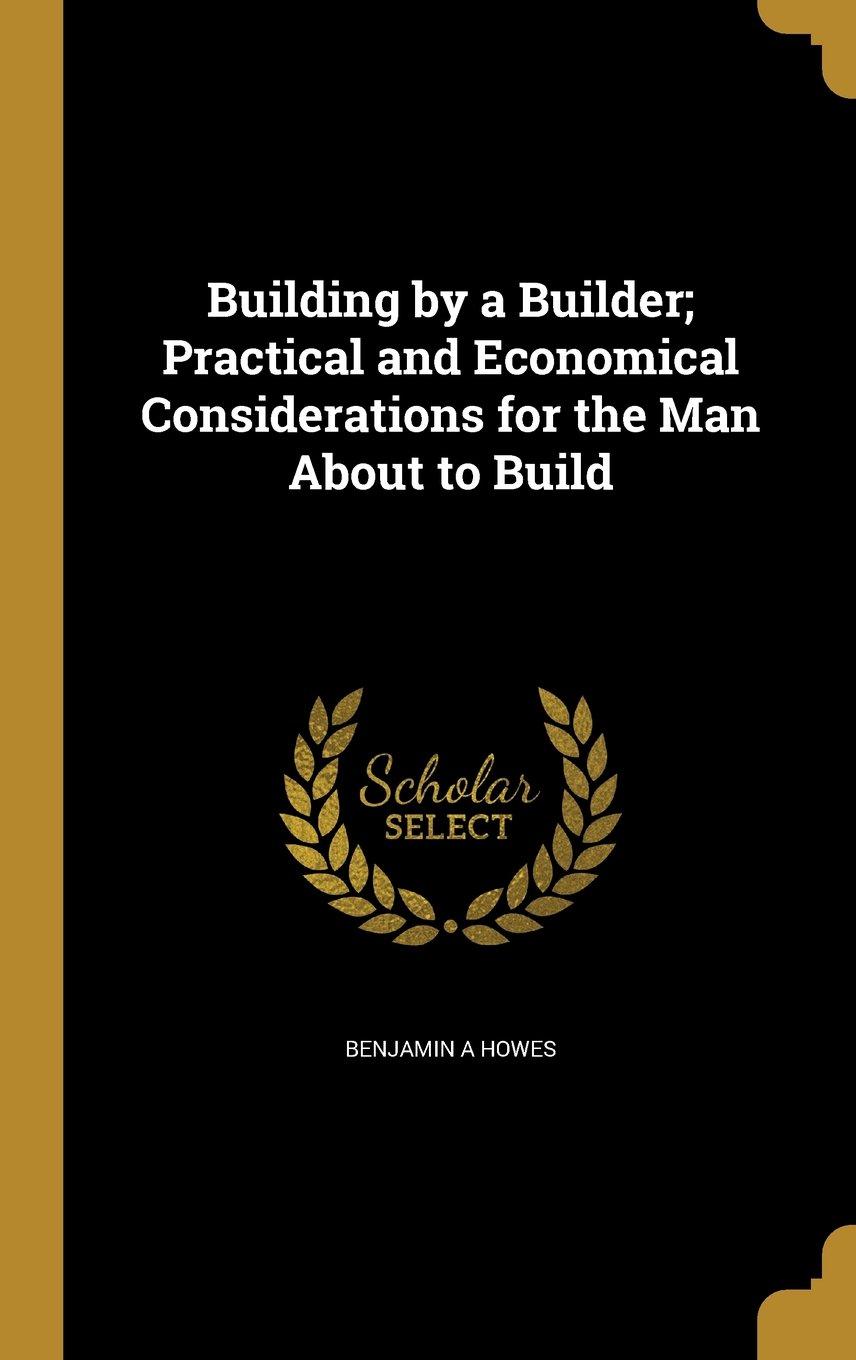 Building by a Builder; Practical and Economical Considerations for the Man about to Build pdf epub