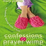 Confessions of a Prayer Wimp: My Fumbling, Faltering Foibles in Faith | Mary Pierce